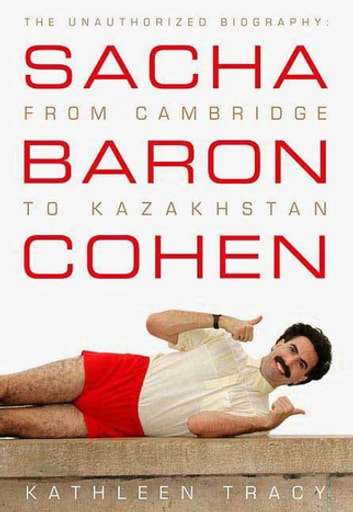 Sacha Baron Cohen - The Unauthorized Biography: From Cambridge to Kazakhstan ebook by Kathleen Tracy