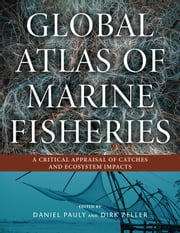 Global Atlas of Marine Fisheries - A Critical Appraisal of Catches and Ecosystem Impacts ebook by Daniel Pauly,Daniel Pauly,Dirk Zeller