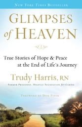 Glimpses of Heaven - True Stories of Hope and Peace at the End of Life's Journey ebook by Trudy RN Harris