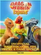 Dragon Mania Legends Unofficial Walkthroughs, Tips, Tricks, & Game Secrets ebook by The Yuw