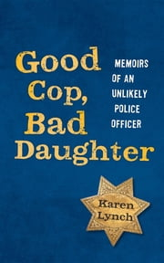 Good Cop, Bad Daughter: Memoirs of an Unlikely Police Officer ebook by Karen Lynch