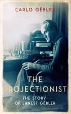 The Projectionist - The Story of Ernest Gébler ebook by Carlo Gébler