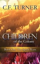 Children of the Colony - Book One The Spirit Wars ebook by C. F. Turner