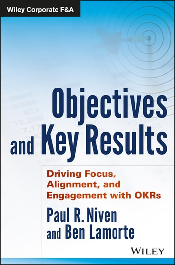 Objectives and Key Results - Driving Focus, Alignment, and Engagement with OKRs ebook by Paul R. Niven,Ben Lamorte