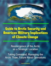 Guide to Arctic Security and American Military Implications of Climate Change: Reemergence of the Arctic as a Strategic Location, Taking Command, Managing the Arctic Thaw, Future Naval Operations ebook by Progressive Management