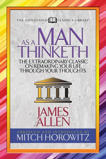As a Man Thinketh (Condensed Classics) - The Extraordinary Classic on Remaking Your Life Through Your Thoughts ebook by James Allen,Mitch Horowitz