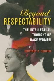 Beyond Respectability - The Intellectual Thought of Race Women ebook by Brittney C. Cooper