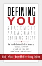 Defining You - How Smart Professionals Craft the Answers To: Who Are You? What Do You Do? ebook by Mark LeBlanc, Kathy McAfee, Henry DeVries