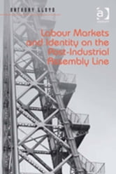 Labour Markets and Identity on the Post-Industrial Assembly Line ebook by Dr Anthony Lloyd