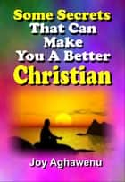 Some Secrets That Can Make You A Better Christian ebook by Joy Aghawenu