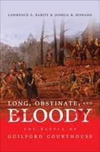 Long, Obstinate, and Bloody - The Battle of Guilford Courthouse ebook by Lawrence E. Babits, Joshua B. Howard