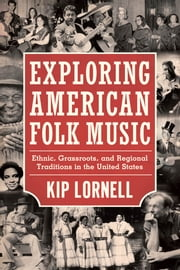 Exploring American Folk Music - Ethnic, Grassroots, and Regional Traditions in the United States ebook by Kip Lornell