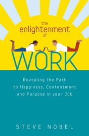 The Enlightenment of Work - Revealing the Path to Happiness, Contentment and Purpose in your Job ebook by Steve Nobel