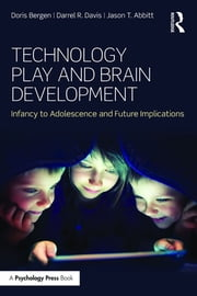 Technology Play and Brain Development - Infancy to Adolescence and Future Implications ebook by Doris Bergen,Darrel R. Davis,Jason T. Abbitt