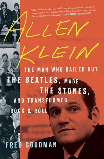 Allen Klein - The Man Who Bailed Out the Beatles, Made the Stones, and Transformed Rock & Roll ebook by Fred Goodman