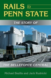 Rails to Penn State - The Story of the Bellefonte Central ebook by Michael Bezilla, Jack Rudnicki