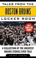 Tales from the Boston Bruins Locker Room - A Collection of the Greatest Bruins Stories Ever Told ebook by Kerry Keene