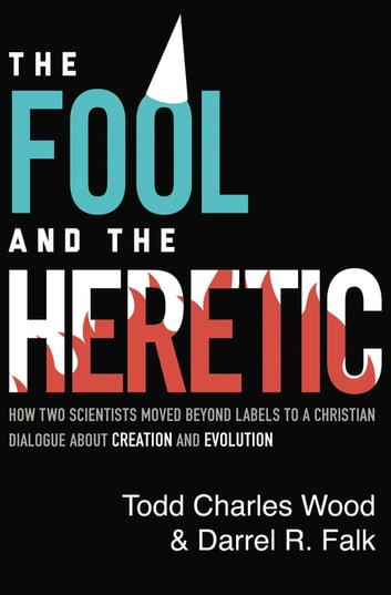 The Fool and the Heretic - How Two Scientists Moved beyond Labels to a Christian Dialogue about Creation and Evolution ebook by Todd Charles Wood,Darrel R. Falk