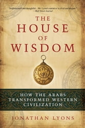 The House of Wisdom - How the Arabs Transformed Western Civilization ebook by Jonathan Lyons