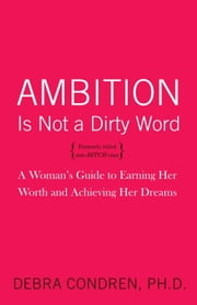 Ambition Is Not a Dirty Word - A Woman's Guide to Earning Her Worth and Achieving Her Dreams ebook by Debra Condren