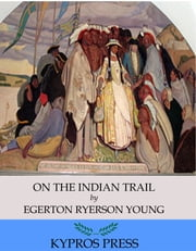 On the Indian Trail: Stories of Missionary Work among Cree and Salteaux Indians ebook by Egerton Ryerson Young