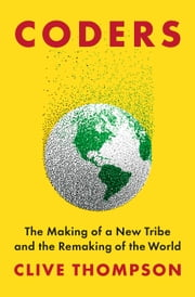 Coders - The Making of a New Tribe and the Remaking of the World ebook by Clive Thompson
