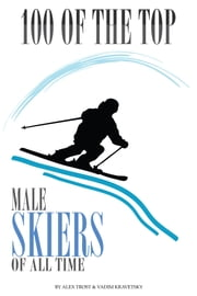 100 of the Top Male Skiers of All Time ebook by alex trostanetskiy