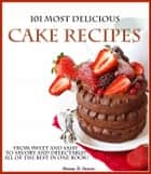 101 Most Delicious Cake Recipes From Sweet and Sassy to Savory and Delectable! All of the Best in One Book! ebook by Donna K Stevens