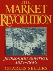 The Market Revolution: Jacksonian America, 1815-1846 ebook by Charles Sellers