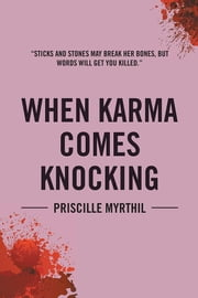 When Karma Comes Knocking - Sticks and Stones May Break Her Bones, but Words Will Get You Killed ebook by Priscille Myrthil