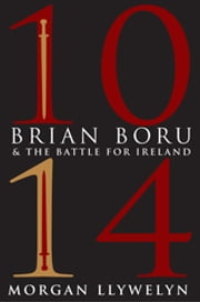 1014: Brian Boru & the Battle for Ireland ebook by Morgan Llywelyn,Terry Foley