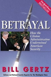 Betrayal - How the Clinton Administration Undermined American Security ebook by Bill Gertz