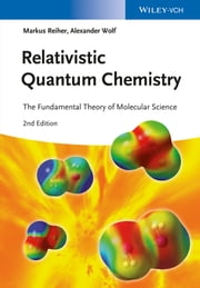 Relativistic Quantum Chemistry - The Fundamental Theory of Molecular Science ebook by Markus Reiher,Alexander Wolf