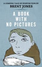 A Book With No Pictures ebook by Brent Jones