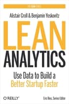 Lean Analytics - Use Data to Build a Better Startup Faster ebook by Alistair Croll, Benjamin Yoskovitz