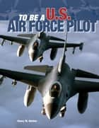To Be a U.S. Air Force Pilot ebook by Henry Holden
