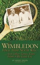 The Wimbledon Final That Never Was . . .: And Other Tennis Tales from a By-Gone Era ebook by Sidney Wood, David Wood