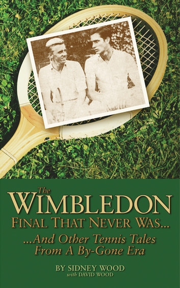 The Wimbledon Final That Never Was . . .: And Other Tennis Tales from a By-Gone Era ebook by Sidney Wood,David Wood