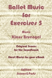 Ballet Music for Exercises 5 - Original Scores to the Soundtrack - Sheet Music for Your eBook ebook by Klaus Bruengel