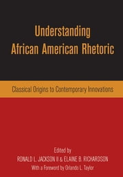 Understanding African American Rhetoric - Classical Origins to Contemporary Innovations ebook by Ronald L. Jackson II,Elaine B. Richardson