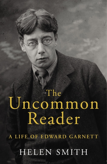 The Uncommon Reader - A Life of Edward Garnett ebook by Helen Smith