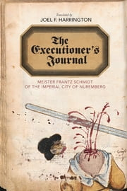 The Executioner's Journal - Meister Frantz Schmidt of the Imperial City of Nuremberg ebook by Joel F. Harrington