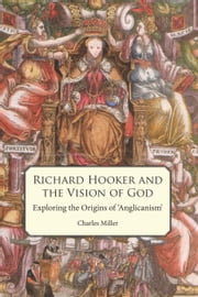 Richard Hooker and the Vision of God - Exploring the Origins of 'Anglicanism' ebook by Charles Miller