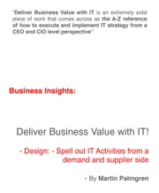 Business Insights: Deliver Business Value with IT! – Design: Spell out IT Activities from a demand and supplier side ebook by Martin Palmgren