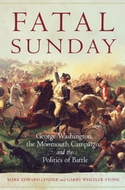 Fatal Sunday - George Washington, the Monmouth Campaign, and the Politics of Battle ebook by Mark Edward Lender, Garry Wheeler Stone, Ph.D