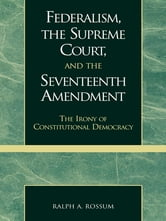 Federalism, the Supreme Court, and the Seventeenth Amendment - The Irony of Constitutional Democracy ebook by Ralph A. Rossum