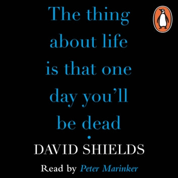 The Thing About Life Is That One Day You'll Be Dead audiobook by David Shields