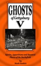 Ghosts of Gettysburg V: Spirits, Apparitions and Haunted Places on the Battlefield ebook by Mark Nesbitt