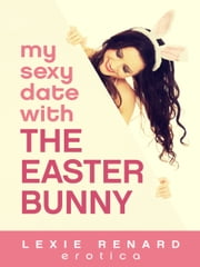 My Sexy Date with the Easter Bunny - A Holiday Costume Fetish Fantasy ebook by Lexie Renard