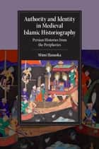 Authority and Identity in Medieval Islamic Historiography - Persian Histories from the Peripheries ebook by Mimi Hanaoka